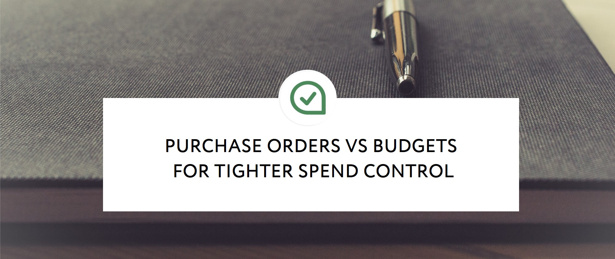 PURCHASE ORDERS VS BUDGETS FOR TIGHTER SPEND CONTROL